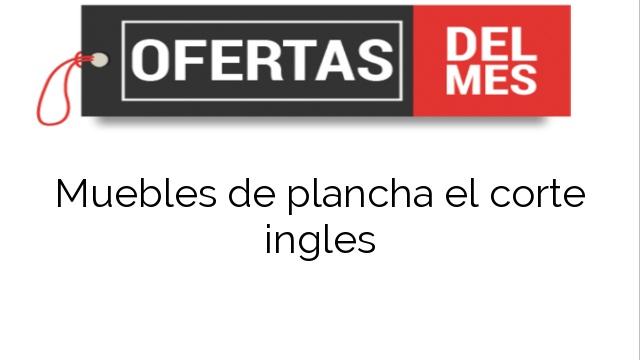 Ofertas Muebles De Plancha El Corte Ingles Comprar Al Mejor